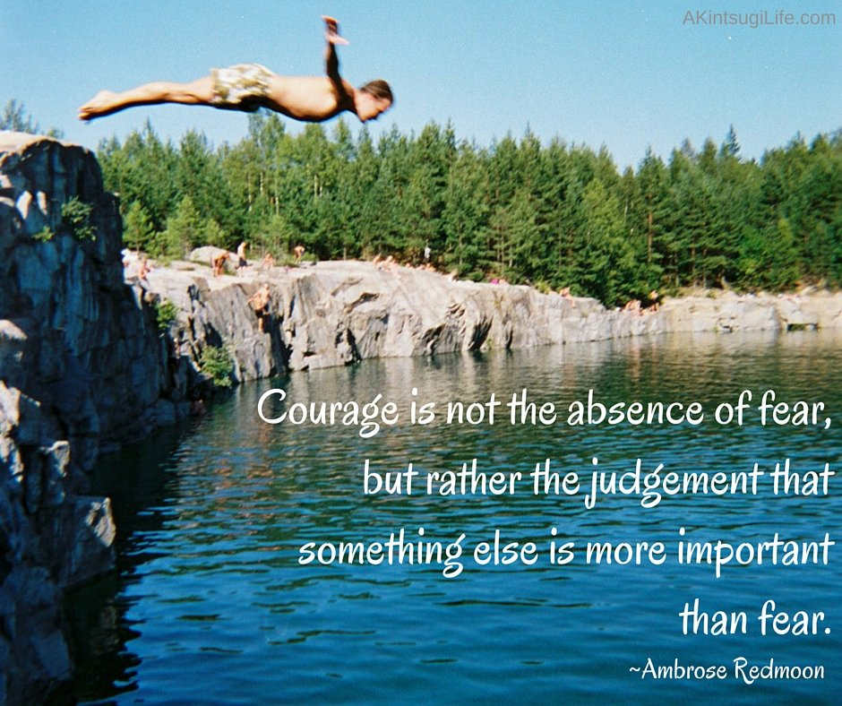 Courage is not the absence of fear,but rather the judgement that something else is more important than fear.