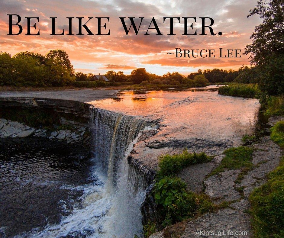 Be like water.